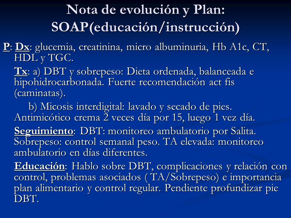 Nota de evolución y Plan: SOAP(educación/instrucción) P: Dx: glucemia, creatinina, micro albuminuria, Hb A1c, CT, HDL y TGC. Tx: a) DBT y sobrepeso: D