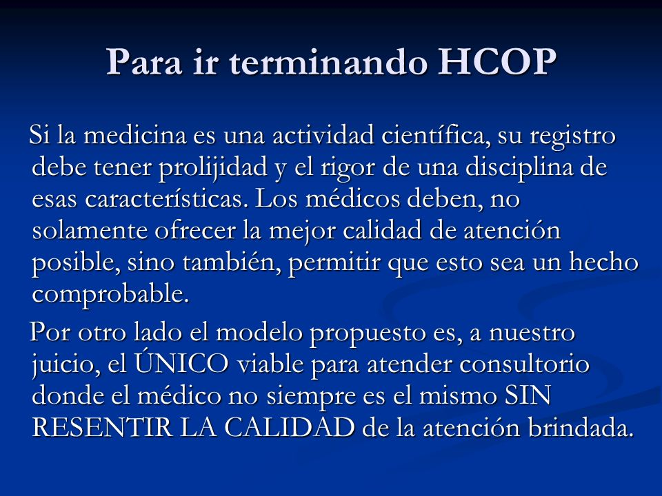 Para ir terminando HCOP Si la medicina es una actividad científica, su registro debe tener prolijidad y el rigor de una disciplina de esas característ