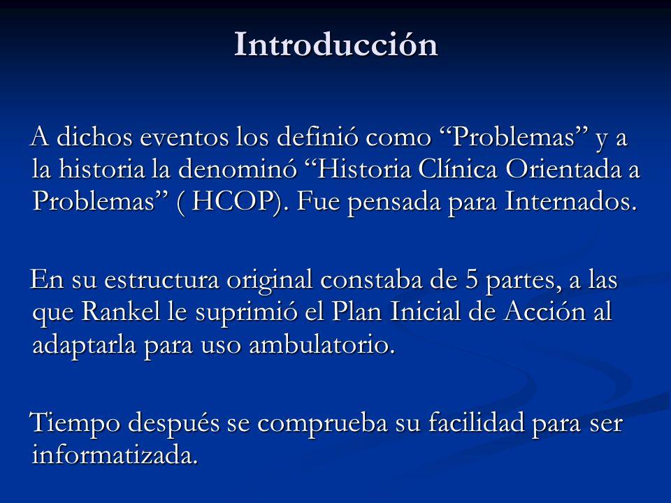 Introducción A dichos eventos los definió como Problemas y a la historia la denominó Historia Clínica Orientada a Problemas ( HCOP). Fue pensada para