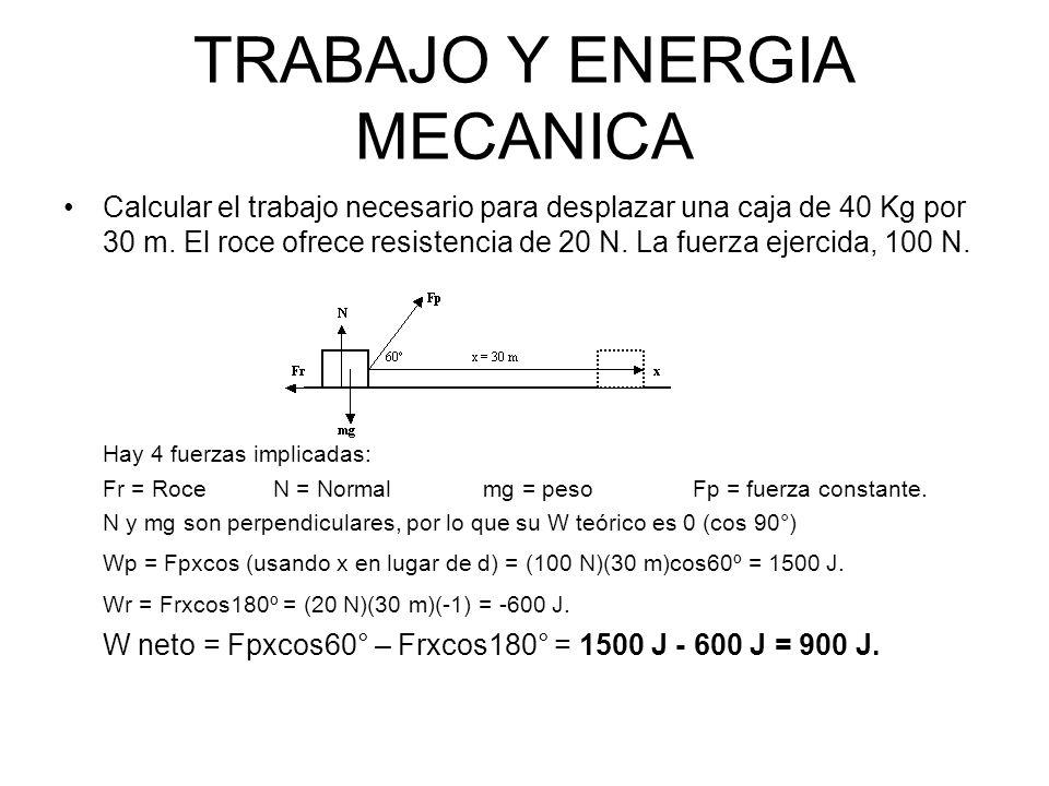 TRABAJO Y ENERGIA MECANICA Calcular el trabajo necesario para desplazar una caja de 40 Kg por 30 m. El roce ofrece resistencia de 20 N. La fuerza ejer