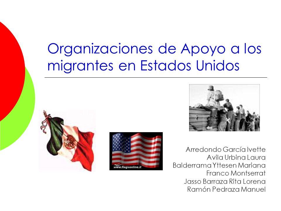 Organizaciones de Apoyo a los migrantes en Estados Unidos Arredondo García Ivette Avila Urbina Laura Balderrama Yttesen Mariana Franco Montserrat Jass