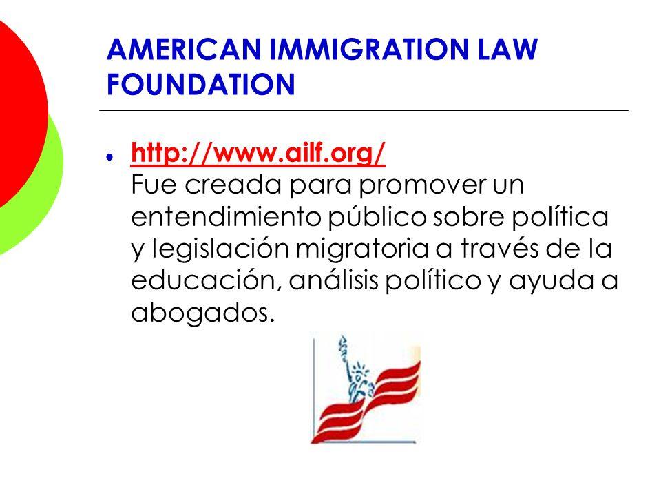 AMERICAN IMMIGRATION LAW FOUNDATION http://www.ailf.org/ Fue creada para promover un entendimiento público sobre política y legislación migratoria a t