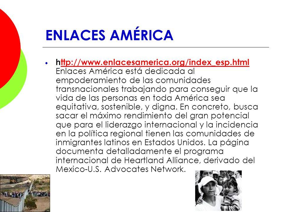 ENLACES AMÉRICA http://www.enlacesamerica.org/index_esp.html Enlaces América está dedicada al empoderamiento de las comunidades transnacionales trabaj