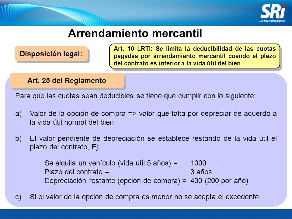 Arrendamiento mercantil Disposición legal: Art. 25 del Reglamento Art. 10 LRTI: Se limita la deducibilidad de las cuotas pagadas por arrendamiento mer