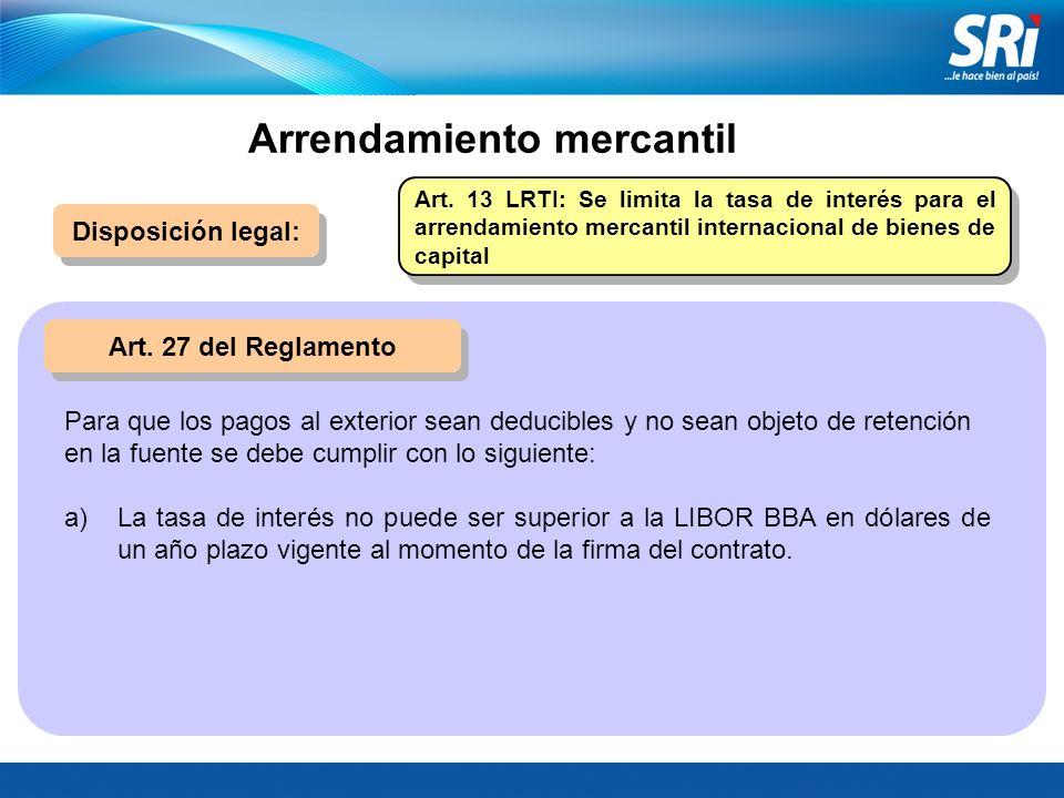 Disposición legal: Art. 27 del Reglamento Art. 13 LRTI: Se limita la tasa de interés para el arrendamiento mercantil internacional de bienes de capita