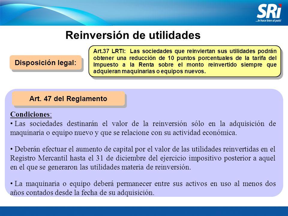 Reinversión de utilidades Disposición legal: Art. 47 del Reglamento Art.37 LRTI: Las sociedades que reinviertan sus utilidades podrán obtener una redu