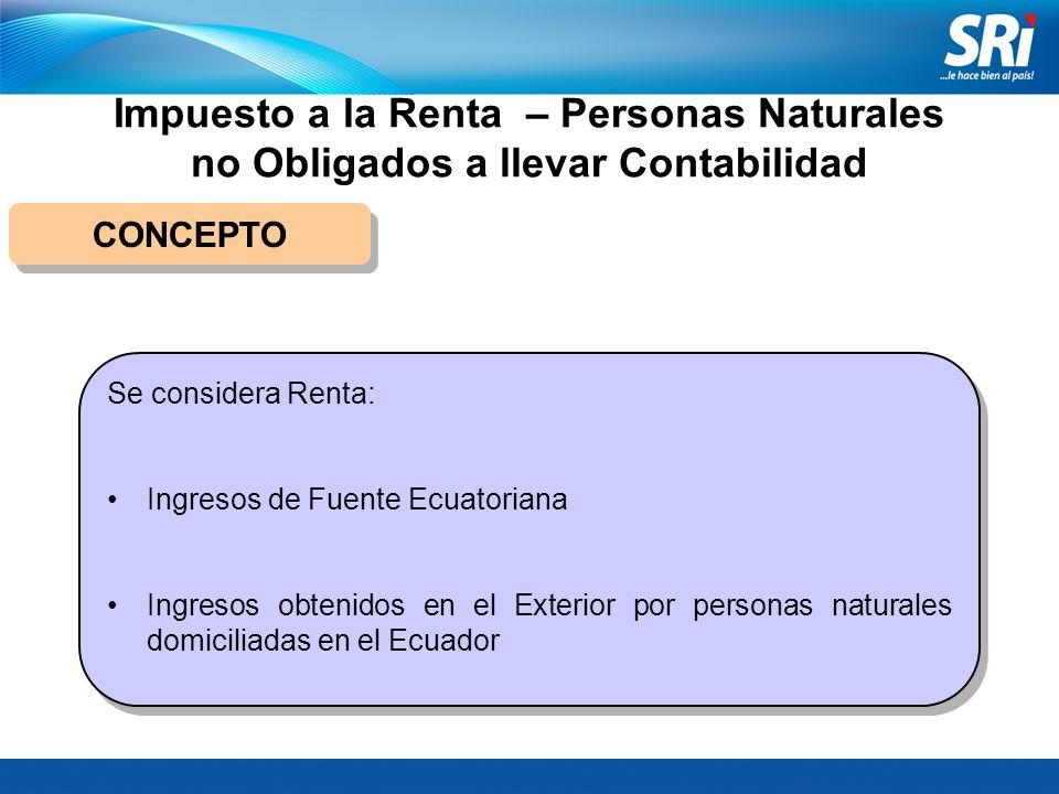 Impuesto a la Renta – Personas Naturales no Obligados a llevar Contabilidad CONCEPTO Se considera Renta: Ingresos de Fuente Ecuatoriana Ingresos obten