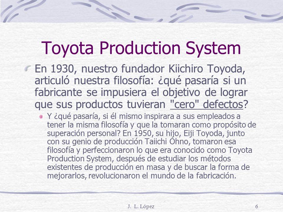 J. L. López5 ¿QUÉ LOS DIFERENCIA? El Sistema de Producción de Toyota es la clave de todo lo que hacemos. Basado en el concepto de continua mejora, o k