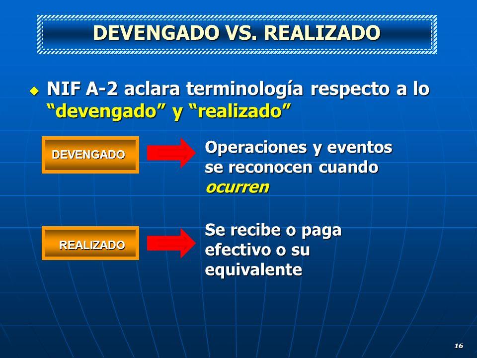 16 NIF A-2 aclara terminología respecto a lo devengado y realizado NIF A-2 aclara terminología respecto a lo devengado y realizado DEVENGADO VS. REALI