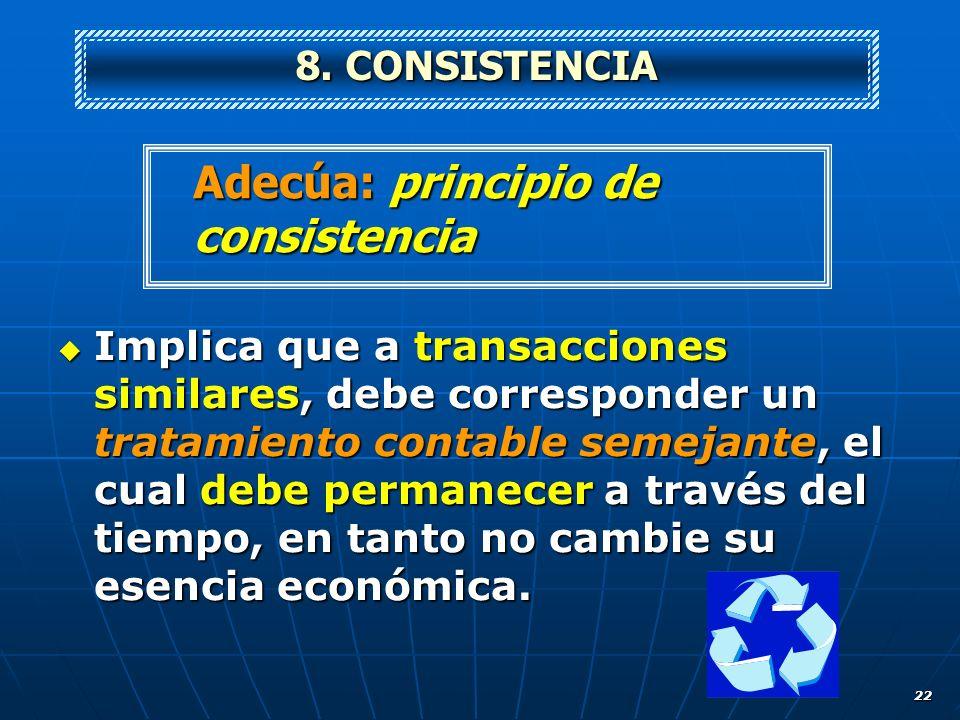 22 Implica que a transacciones similares, debe corresponder un tratamiento contable semejante, el cual debe permanecer a través del tiempo, en tanto n