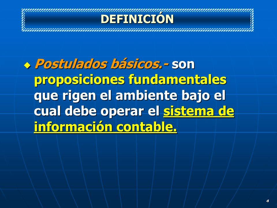 4 Postulados básicos.- son proposiciones fundamentales que rigen el ambiente bajo el cual debe operar el sistema de información contable. Postulados b