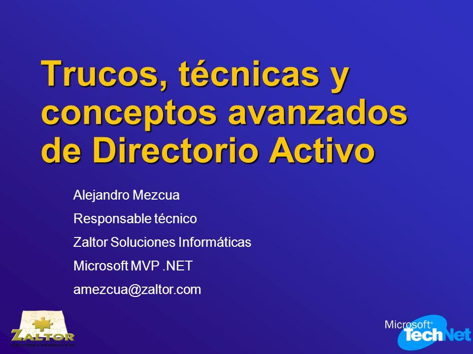 Trucos, técnicas y conceptos avanzados de Directorio Activo Alejandro Mezcua Responsable técnico Zaltor Soluciones Informáticas Microsoft MVP.NET amez