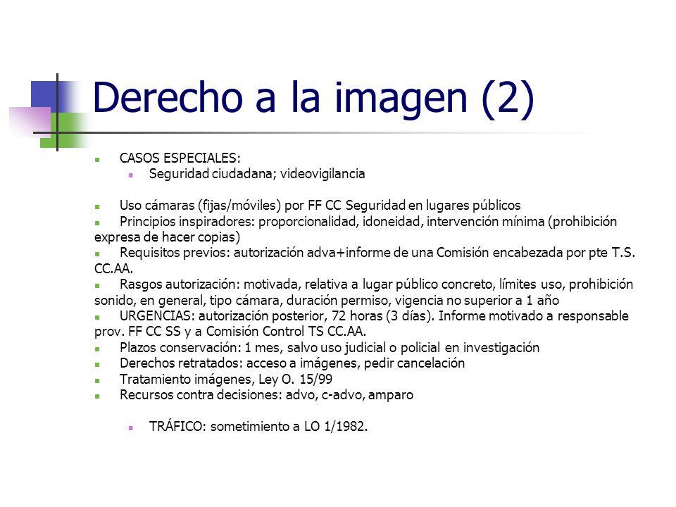 Derecho a la imagen (2) CASOS ESPECIALES: Seguridad ciudadana; videovigilancia Uso cámaras (fijas/móviles) por FF CC Seguridad en lugares públicos Principios inspiradores: proporcionalidad, idoneidad, intervención mínima (prohibición expresa de hacer copias) Requisitos previos: autorización adva+informe de una Comisión encabezada por pte T.S.