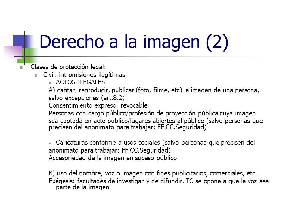Derecho a la imagen (2) Clases de protección legal: Civil: intromisiones ilegítimas: ACTOS ILEGALES A) captar, reproducir, publicar (foto, filme, etc) la imagen de una persona, salvo excepciones (art.8.2) Consentimiento expreso, revocable Personas con cargo público/profesión de proyección pública cuya imagen sea captada en acto público/lugares abiertos al público (salvo personas que precisen del anonimato para trabajar: FF.CC.Seguridad) Caricaturas conforme a usos sociales (salvo personas que precisen del anonimato para trabajar: FF.CC.Seguridad) Accesoriedad de la imagen en suceso público B) uso del nombre, voz o imagen con fines publicitarios, comerciales, etc.