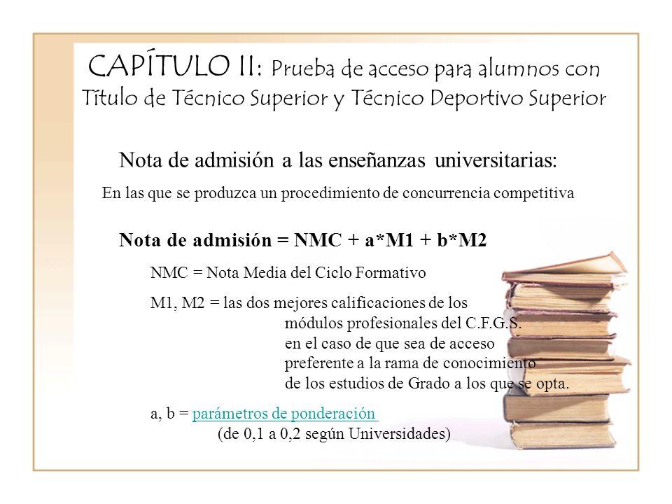 CAPÍTULO II: Prueba de acceso para alumnos con Título de Técnico Superior y Técnico Deportivo Superior Nota de admisión = NMC + a*M1 + b*M2 NMC = Nota Media del Ciclo Formativo M1, M2 = las dos mejores calificaciones de los módulos profesionales del C.F.G.S.
