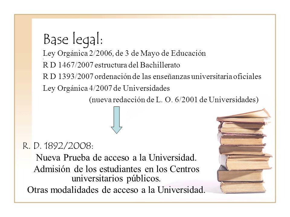 Base legal: Ley Orgánica 2/2006, de 3 de Mayo de Educación 4 R D 1467/2007 estructura del Bachillerato R D 1393/2007 ordenación de las enseñanzas universitaria oficiales Ley Orgánica 4/2007 de Universidades (nueva redacción de L.