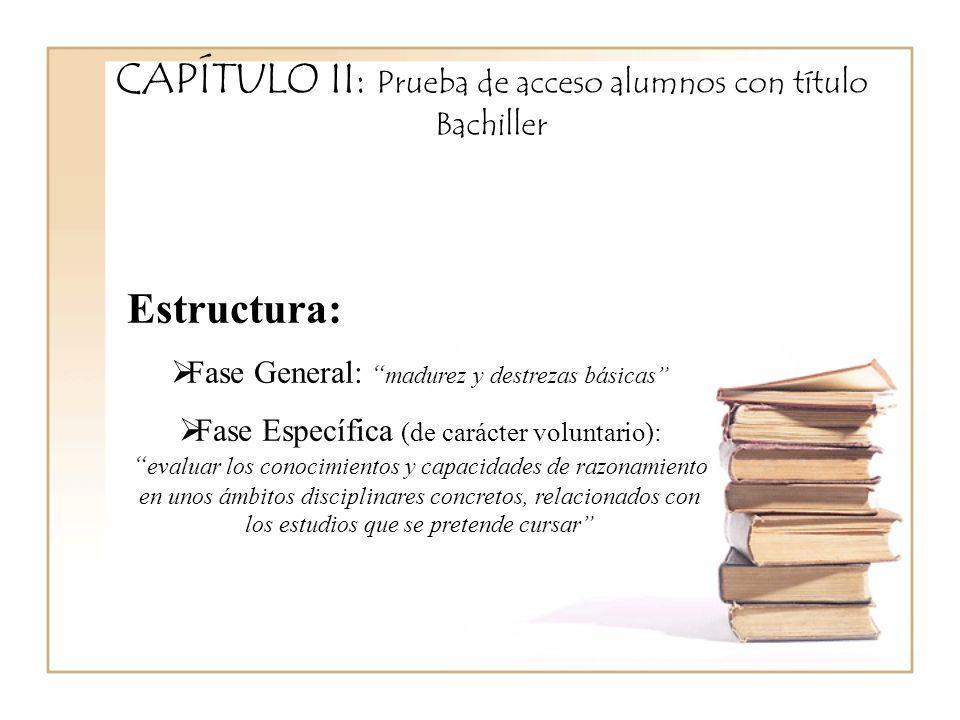 CAPÍTULO II: Prueba de acceso alumnos con título Bachiller Estructura: Fase General: madurez y destrezas básicas Fase Específica (de carácter voluntario): evaluar los conocimientos y capacidades de razonamiento en unos ámbitos disciplinares concretos, relacionados con los estudios que se pretende cursar