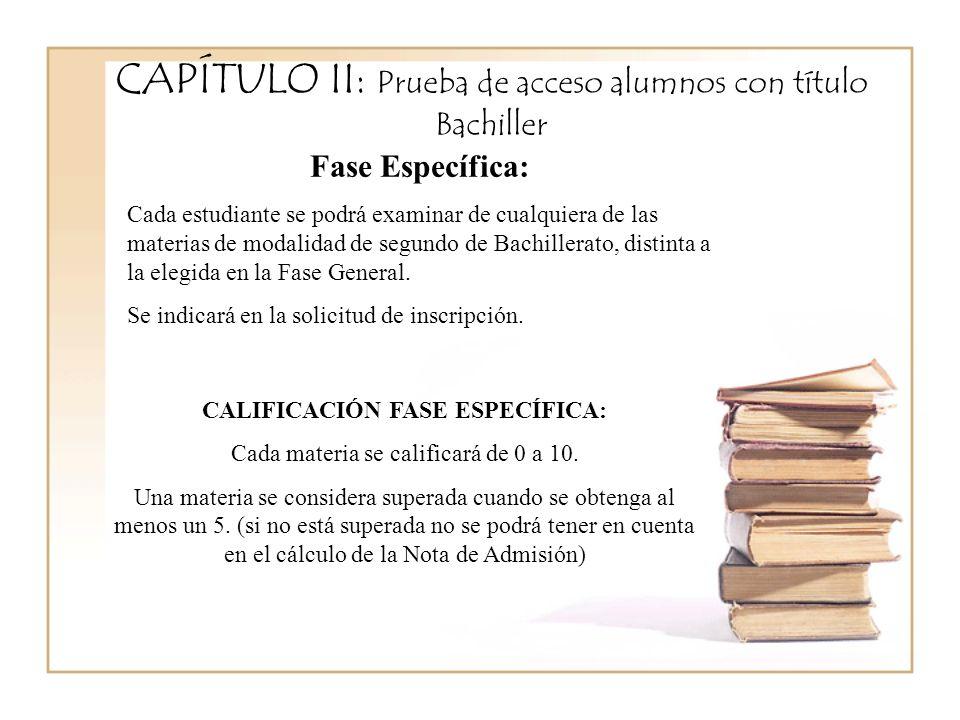 CAPÍTULO II: Prueba de acceso alumnos con título Bachiller Fase Específica: Cada estudiante se podrá examinar de cualquiera de las materias de modalidad de segundo de Bachillerato, distinta a la elegida en la Fase General.