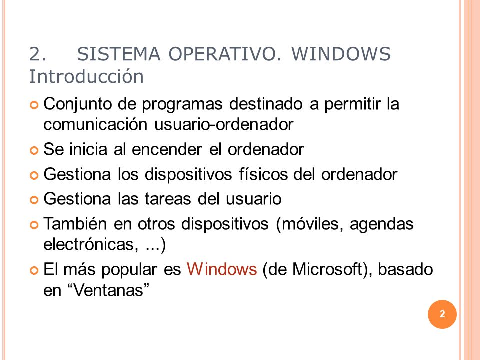 2.SISTEMA OPERATIVO. WINDOWS Introducción Conjunto de programas destinado a permitir la comunicación usuario-ordenador Se inicia al encender el ordena
