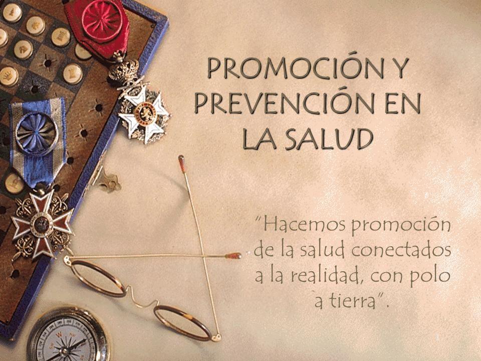 1 PROMOCIÓN Y PREVENCIÓN EN LA SALUD Hacemos promoción de la salud conectados a la realidad, con polo a tierra.
