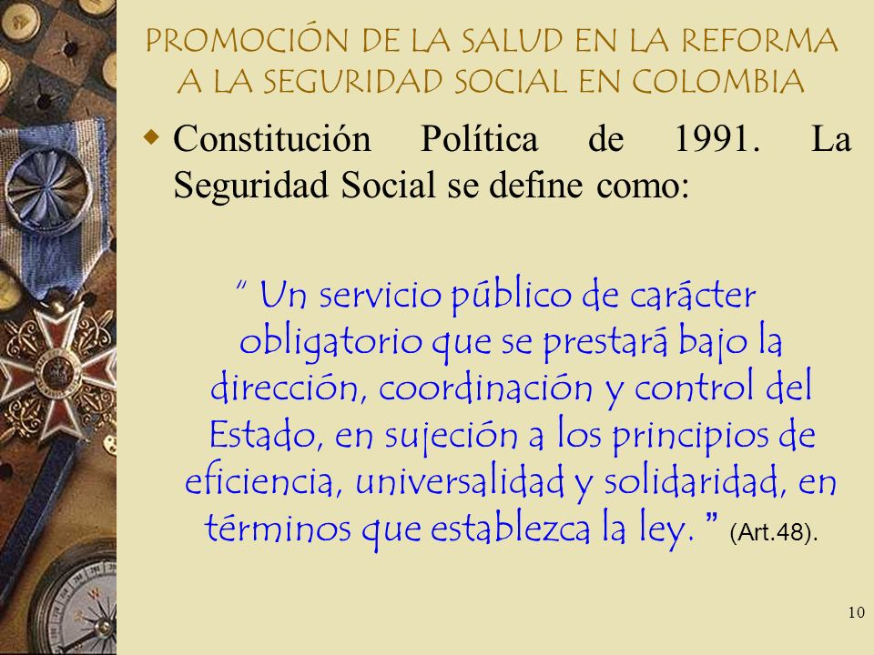 10 PROMOCIÓN DE LA SALUD EN LA REFORMA A LA SEGURIDAD SOCIAL EN COLOMBIA Constitución Política de 1991. La Seguridad Social se define como: Un servici
