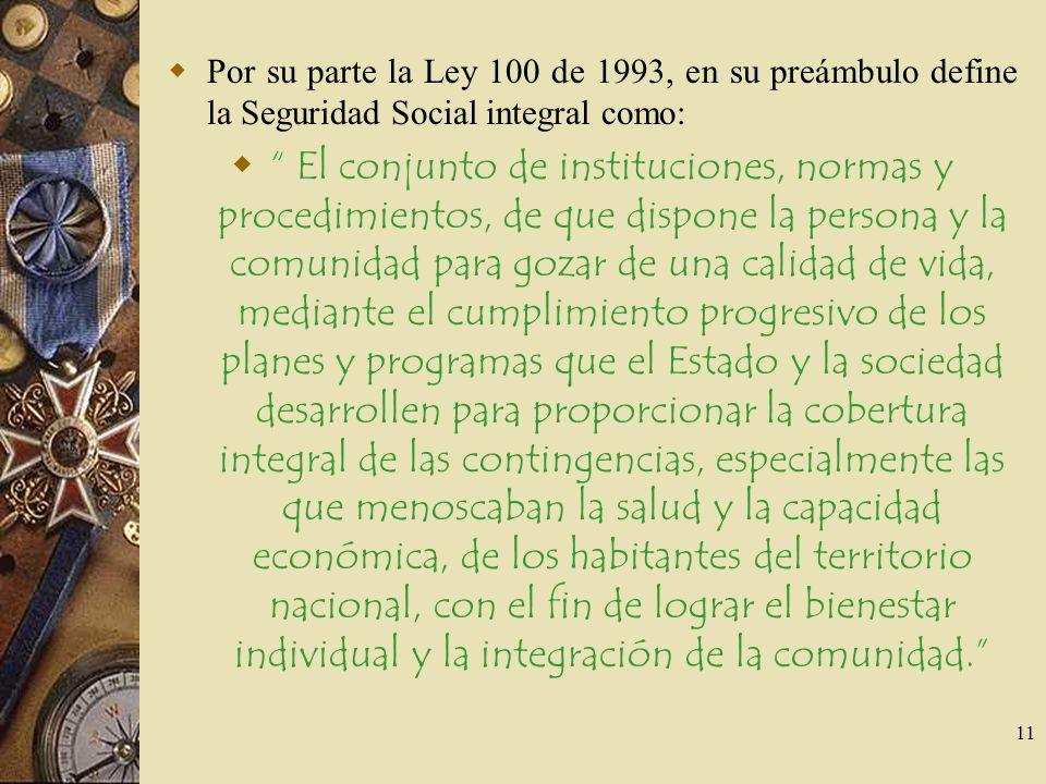 11 Por su parte la Ley 100 de 1993, en su preámbulo define la Seguridad Social integral como: El conjunto de instituciones, normas y procedimientos, d