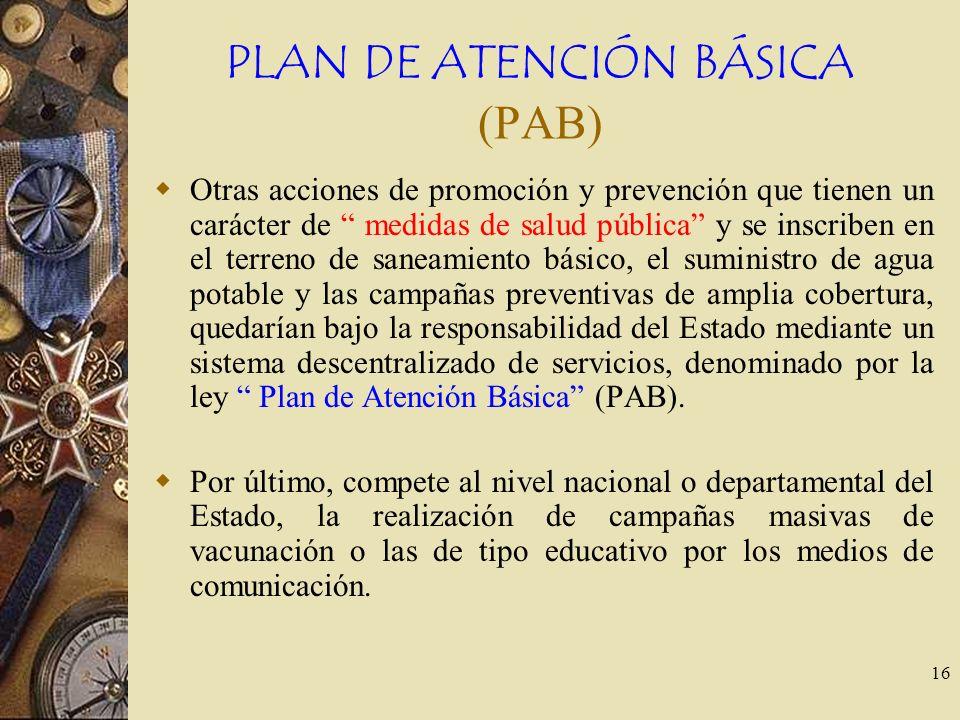 16 PLAN DE ATENCIÓN BÁSICA (PAB) Otras acciones de promoción y prevención que tienen un carácter de medidas de salud pública y se inscriben en el terr