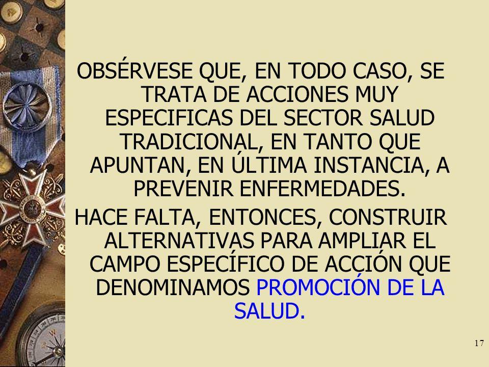 17 OBSÉRVESE QUE, EN TODO CASO, SE TRATA DE ACCIONES MUY ESPECIFICAS DEL SECTOR SALUD TRADICIONAL, EN TANTO QUE APUNTAN, EN ÚLTIMA INSTANCIA, A PREVEN