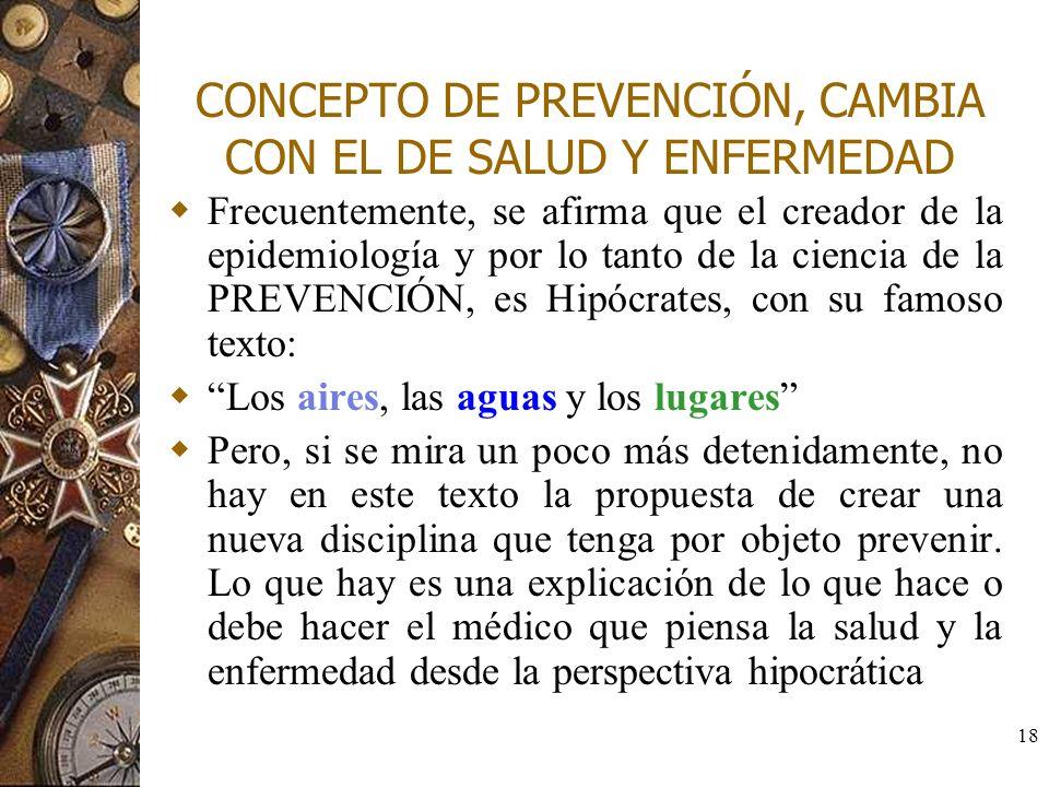 18 CONCEPTO DE PREVENCIÓN, CAMBIA CON EL DE SALUD Y ENFERMEDAD Frecuentemente, se afirma que el creador de la epidemiología y por lo tanto de la cienc