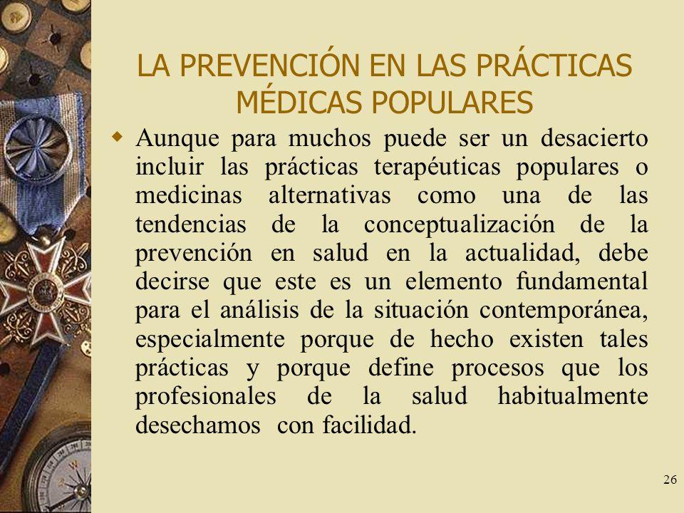 26 LA PREVENCIÓN EN LAS PRÁCTICAS MÉDICAS POPULARES Aunque para muchos puede ser un desacierto incluir las prácticas terapéuticas populares o medicina