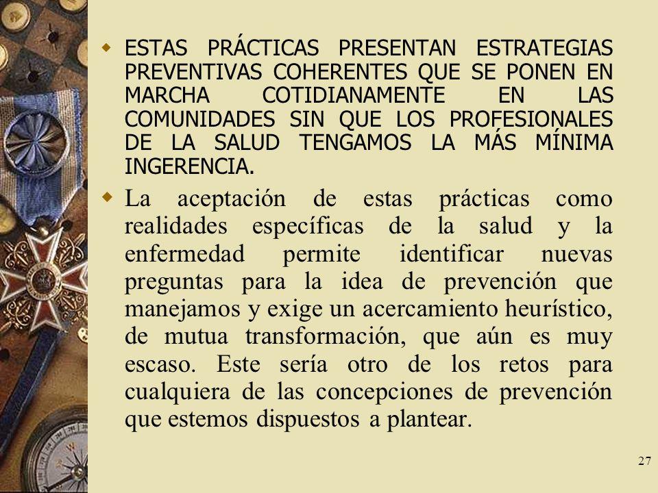 27 ESTAS PRÁCTICAS PRESENTAN ESTRATEGIAS PREVENTIVAS COHERENTES QUE SE PONEN EN MARCHA COTIDIANAMENTE EN LAS COMUNIDADES SIN QUE LOS PROFESIONALES DE