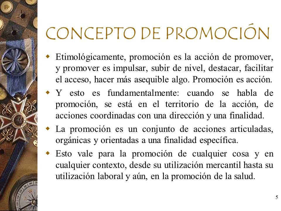 5 CONCEPTO DE PROMOCIÓN Etimológicamente, promoción es la acción de promover, y promover es impulsar, subir de nivel, destacar, facilitar el acceso, h
