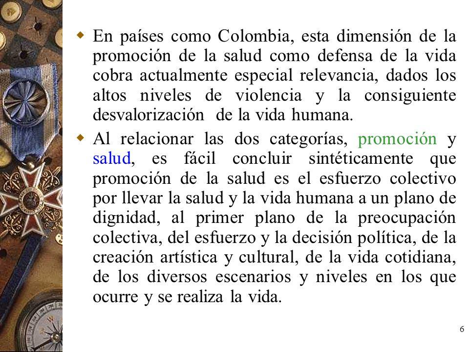 6 En países como Colombia, esta dimensión de la promoción de la salud como defensa de la vida cobra actualmente especial relevancia, dados los altos n