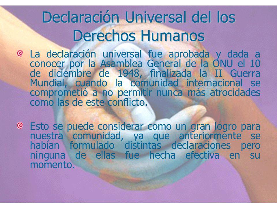 Declaración Universal del los Derechos Humanos La declaración universal fue aprobada y dada a conocer por la Asamblea General de la ONU el 10 de dicie