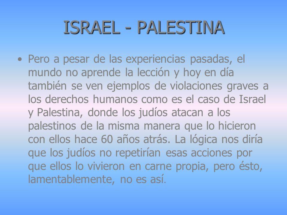 ISRAEL - PALESTINA Pero a pesar de las experiencias pasadas, el mundo no aprende la lección y hoy en día también se ven ejemplos de violaciones graves