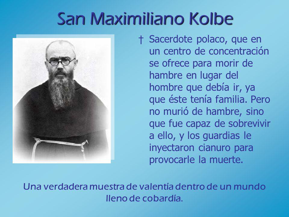 San Maximiliano Kolbe Sacerdote polaco, que en un centro de concentración se ofrece para morir de hambre en lugar del hombre que debía ir, ya que éste