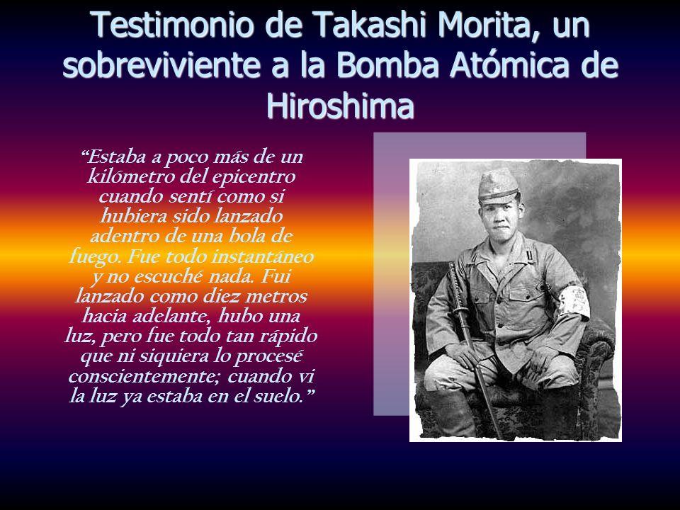 Testimonio de Takashi Morita, un sobreviviente a la Bomba Atómica de Hiroshima Estaba a poco más de un kilómetro del epicentro cuando sentí como si hu