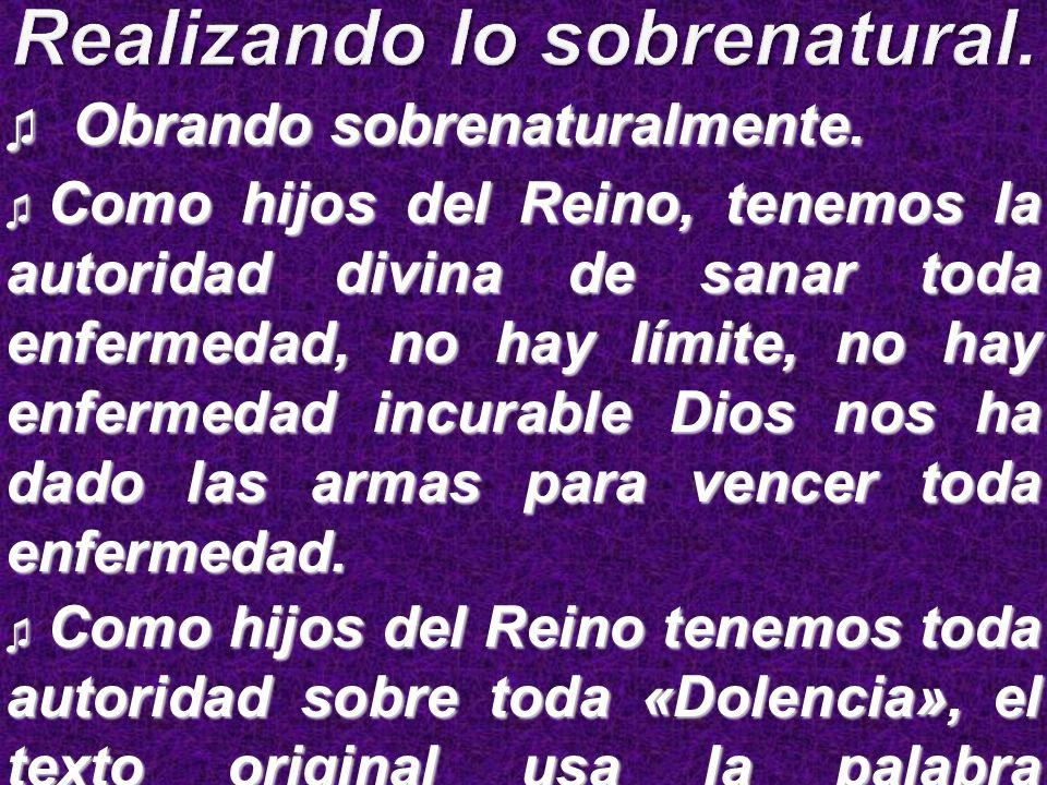 Obrando sobrenaturalmente. Obrando sobrenaturalmente. Como hijos del Reino, tenemos la autoridad divina de sanar toda enfermedad, no hay límite, no ha