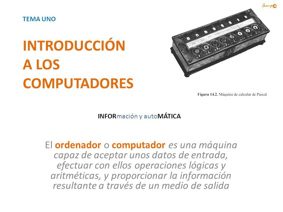 INTRODUCCIÓN A LOS COMPUTADORES El ordenador o computador es una máquina capaz de aceptar unos datos de entrada, efectuar con ellos operaciones lógica