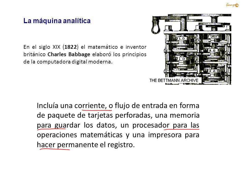 La máquina analítica En el siglo XIX (1822) el matemático e inventor británico Charles Babbage elaboró los principios de la computadora digital modern