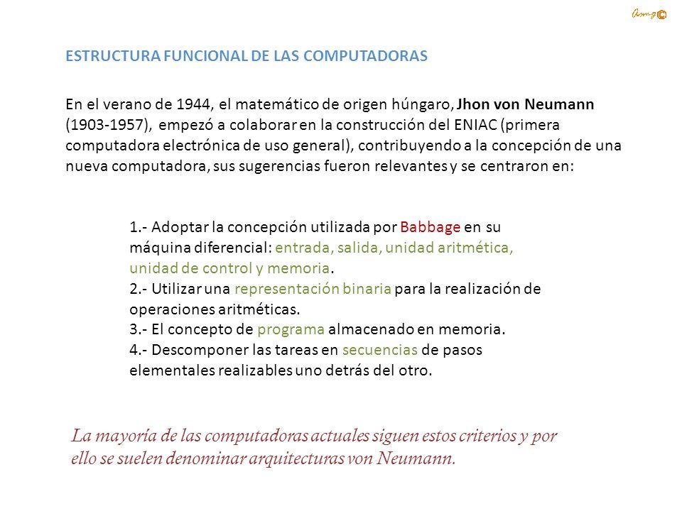 ESTRUCTURA FUNCIONAL DE LAS COMPUTADORAS En el verano de 1944, el matemático de origen húngaro, Jhon von Neumann (1903-1957), empezó a colaborar en la