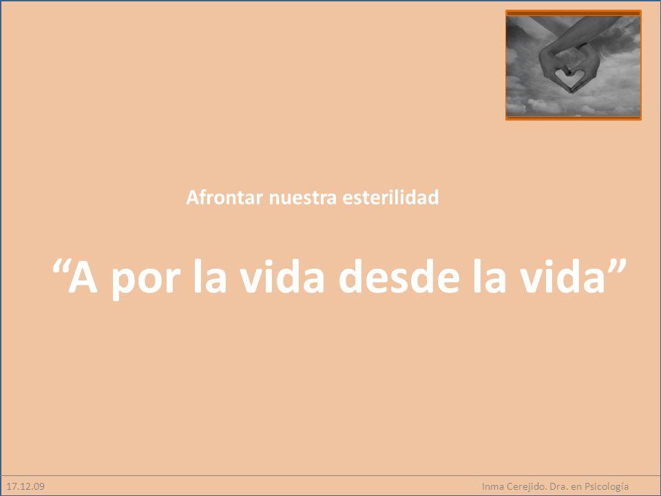 Inma Cerejido. Dra. en Psicología Afrontar nuestra esterilidad A por la vida desde la vida 17.12.09