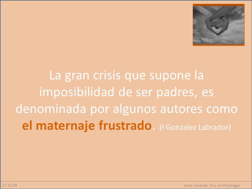Inma Cerejido. Dra. en Psicología17.12.09 La gran crisis que supone la imposibilidad de ser padres, es denominada por algunos autores como el maternaj