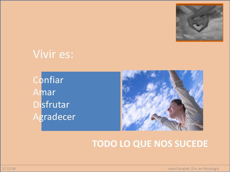 Inma Cerejido. Dra. en Psicología17.12.09 Vivir es: Confiar Amar Disfrutar Agradecer TODO LO QUE NOS SUCEDE