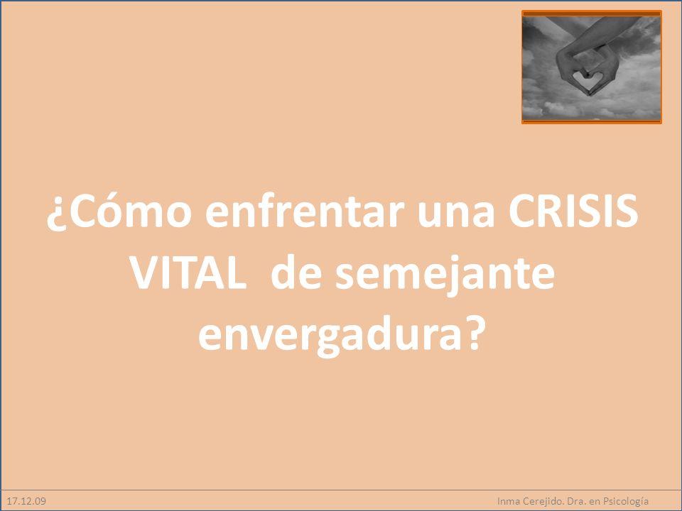 Inma Cerejido. Dra. en Psicología17.12.09 ¿Cómo enfrentar una CRISIS VITAL de semejante envergadura?