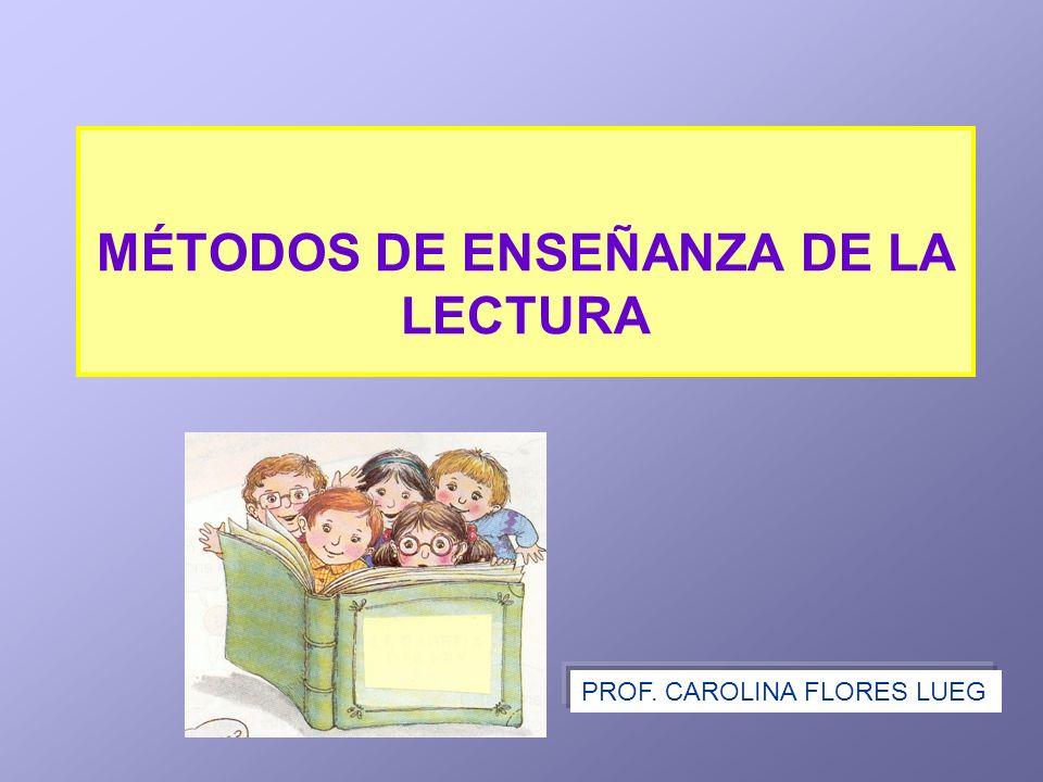 MÉTODOS DE ENSEÑANZA DE LA LECTURA PROF. CAROLINA FLORES LUEG