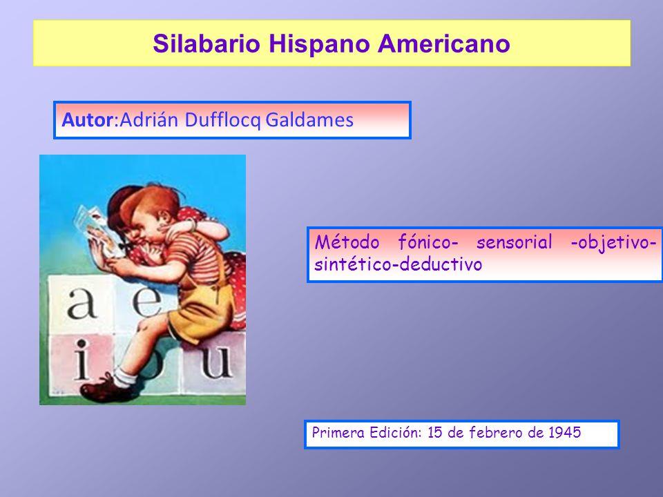 Silabario Hispano Americano Autor:Adrián Dufflocq Galdames Método fónico- sensorial -objetivo- sintético-deductivo Primera Edición: 15 de febrero de 1