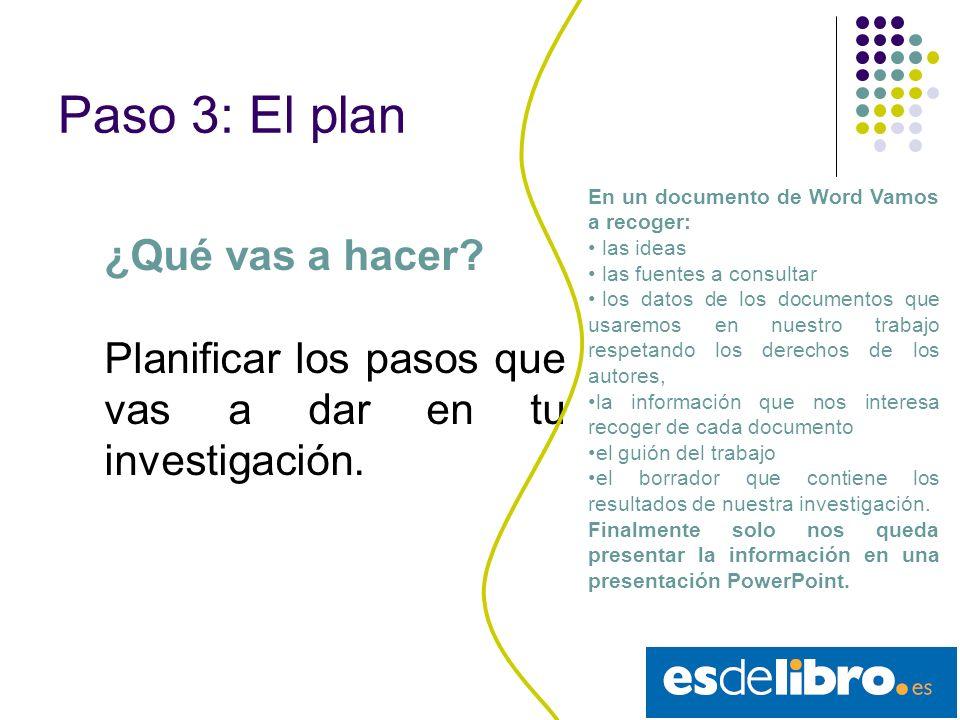 Paso 3: El plan ¿Qué vas a hacer.Planificar los pasos que vas a dar en tu investigación.