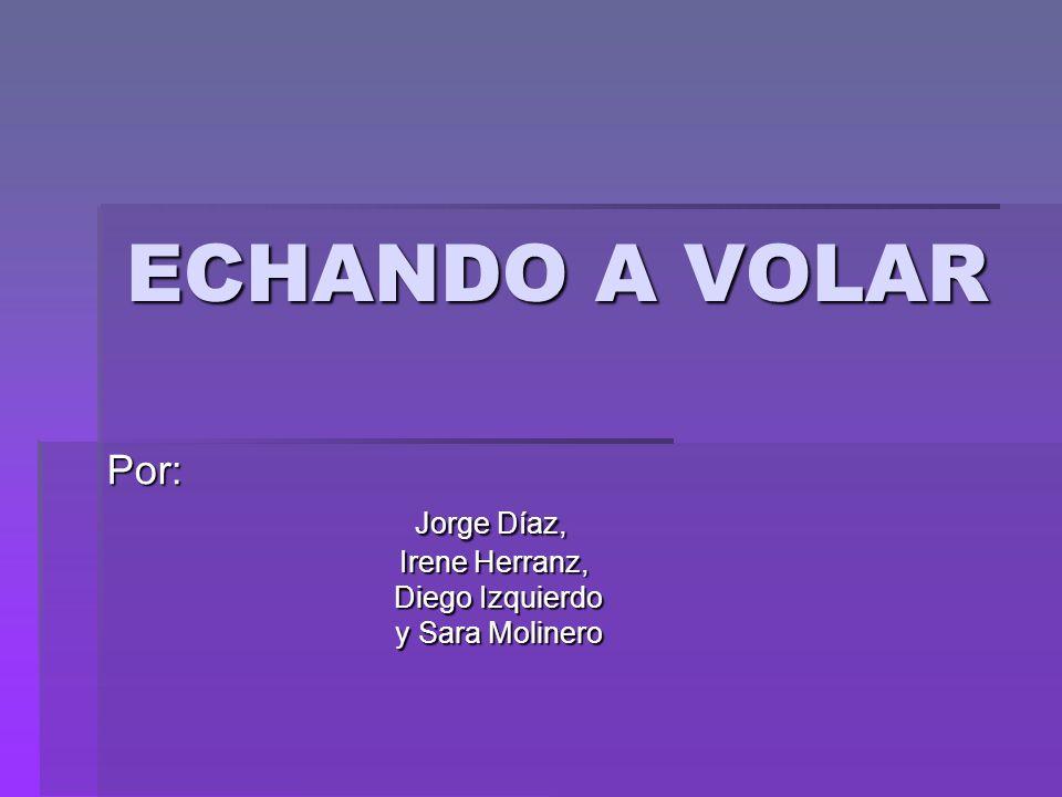 ECHANDO A VOLAR Por: Jorge Díaz, Jorge Díaz, Irene Herranz, Irene Herranz, Diego Izquierdo y Sara Molinero