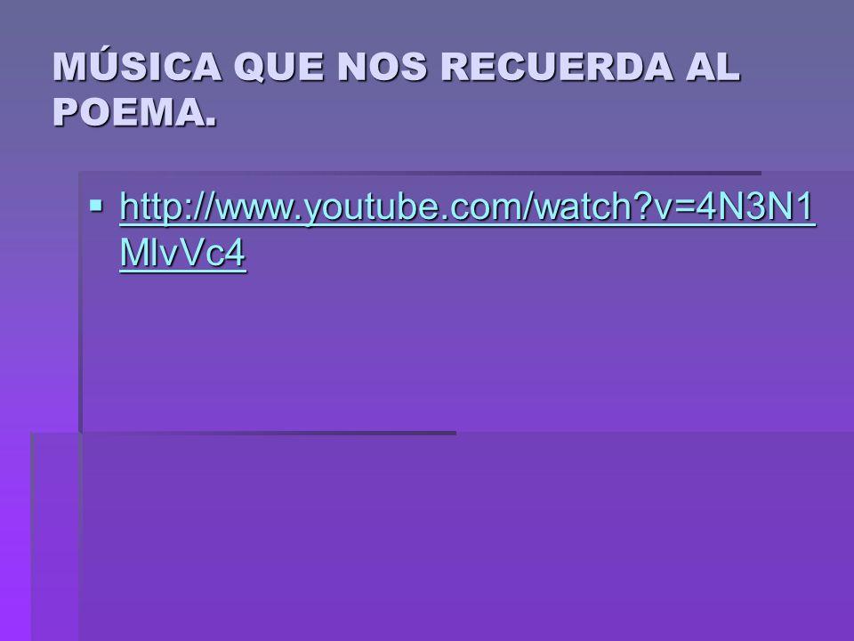 MÚSICA QUE NOS RECUERDA AL POEMA. http://www.youtube.com/watch?v=4N3N1 MlvVc4 http://www.youtube.com/watch?v=4N3N1 MlvVc4 http://www.youtube.com/watch